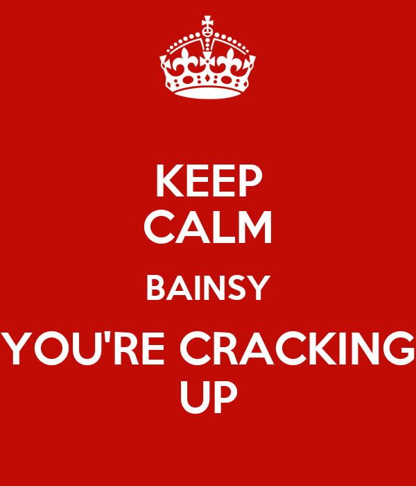 KEEP CALM BAINSY YOU'RE CRACKING UP