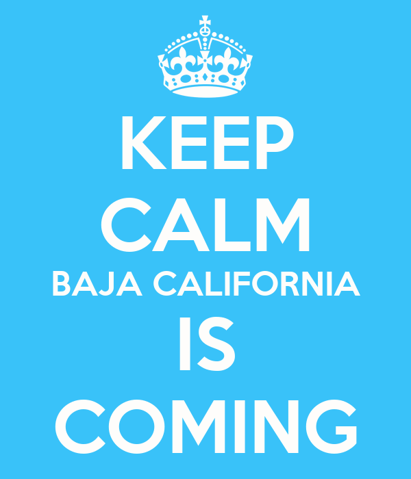 KEEP CALM BAJA CALIFORNIA IS COMING