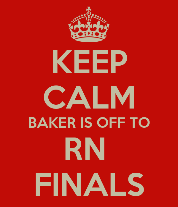 KEEP CALM BAKER IS OFF TO RN  FINALS