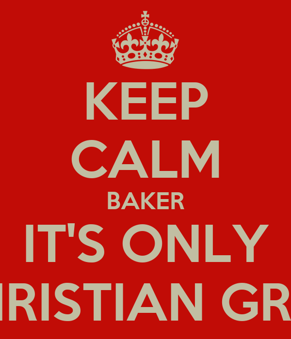 KEEP CALM BAKER IT'S ONLY CHRISTIAN GREY