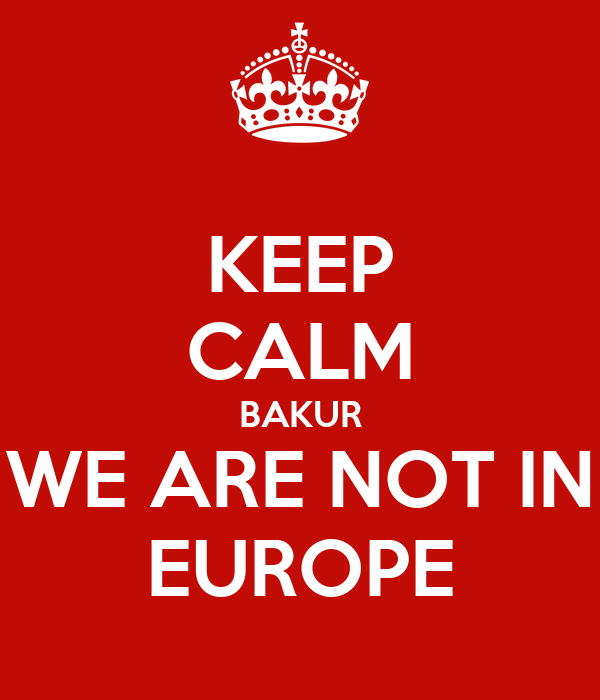 KEEP CALM BAKUR WE ARE NOT IN EUROPE