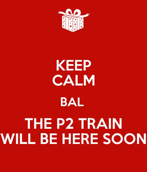 KEEP CALM BAL  THE P2 TRAIN WILL BE HERE SOON