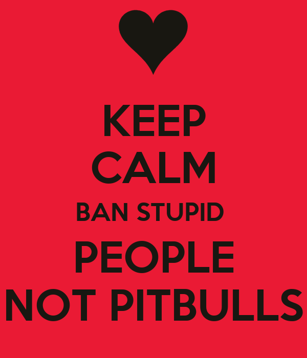 KEEP CALM BAN STUPID  PEOPLE NOT PITBULLS