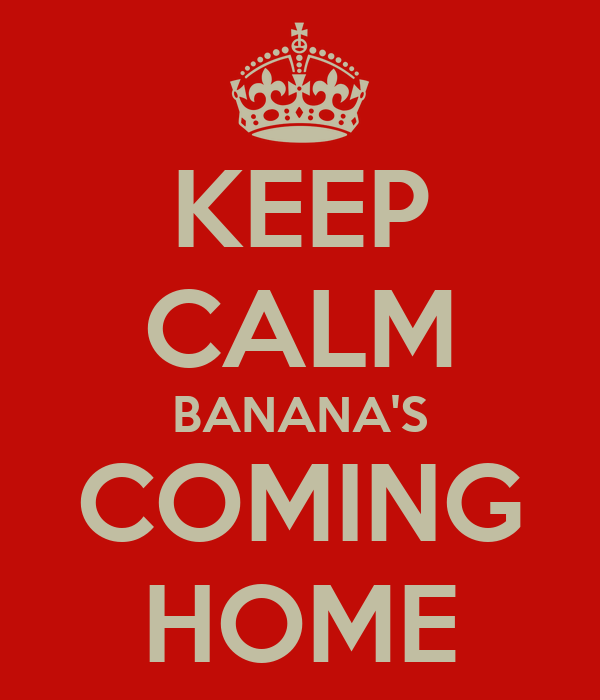 KEEP CALM BANANA'S COMING HOME