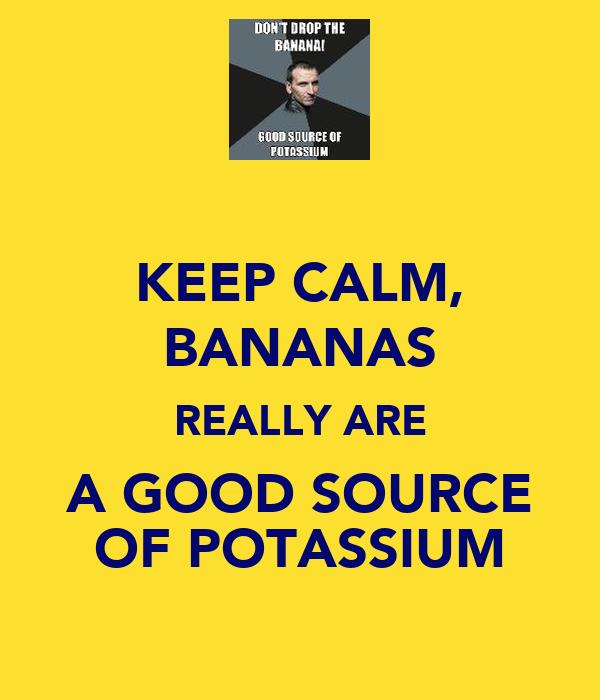KEEP CALM, BANANAS REALLY ARE A GOOD SOURCE OF POTASSIUM