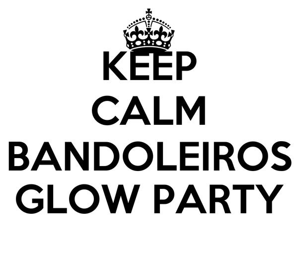 KEEP CALM BANDOLEIROS GLOW PARTY