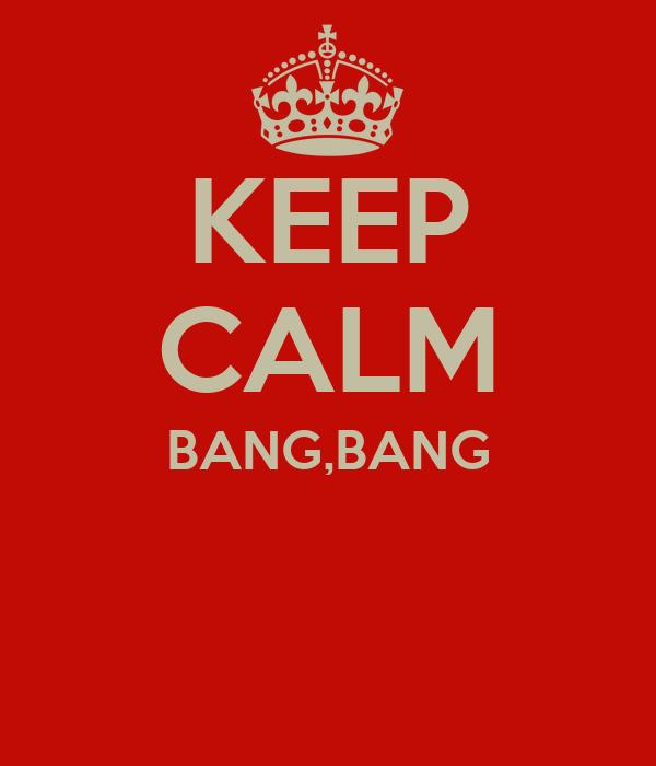 KEEP CALM BANG,BANG