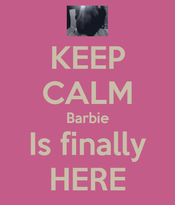 KEEP CALM Barbie Is finally HERE