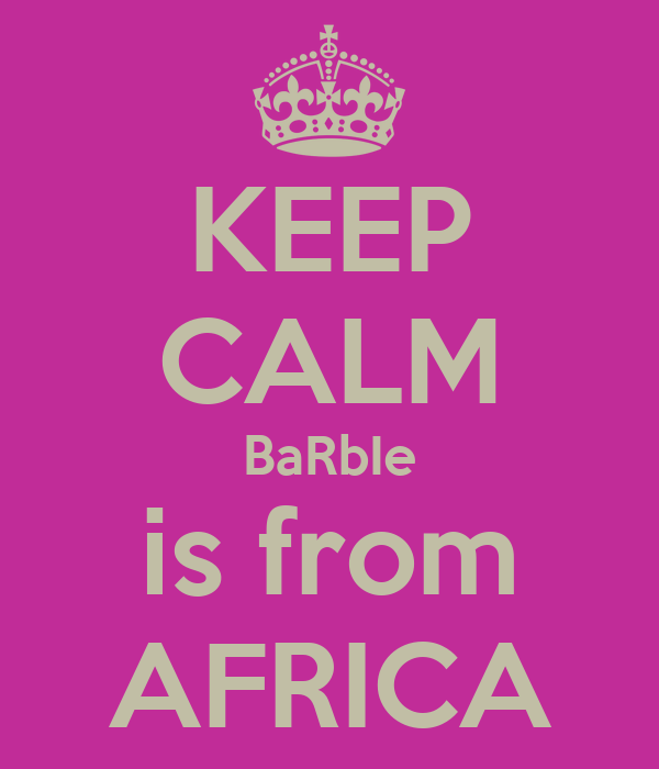 KEEP CALM BaRbIe is from AFRICA
