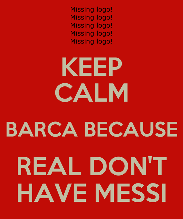 KEEP CALM BARCA BECAUSE REAL DON'T HAVE MESSI