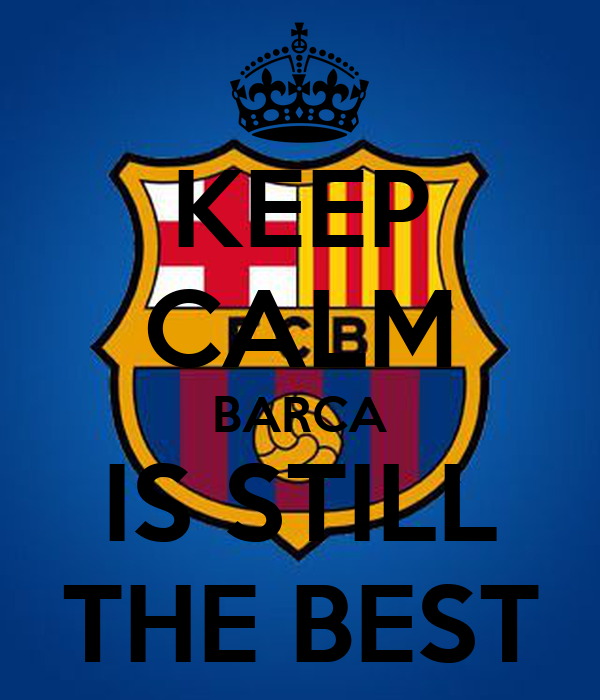 KEEP CALM BARCA IS STILL THE BEST