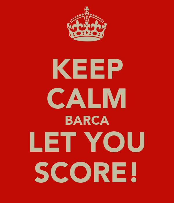 KEEP CALM BARCA LET YOU SCORE!