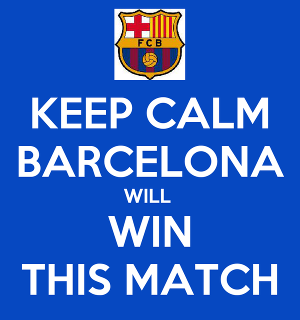 KEEP CALM BARCELONA WILL  WIN THIS MATCH