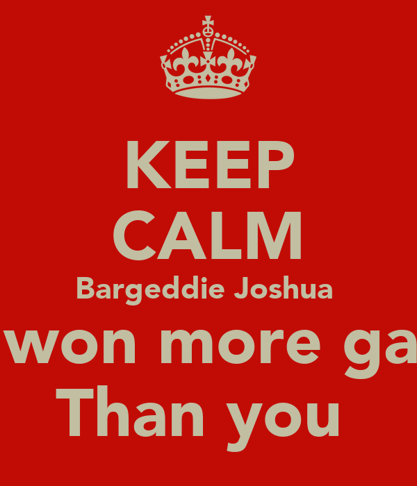 KEEP CALM Bargeddie Joshua  I've won more games Than you