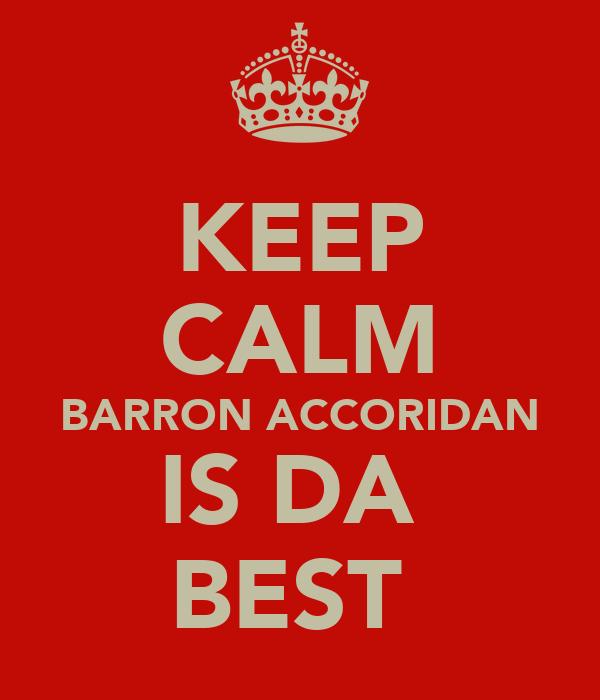 KEEP CALM BARRON ACCORIDAN IS DA  BEST