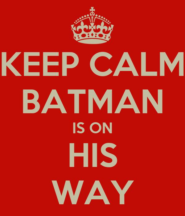 KEEP CALM BATMAN IS ON HIS WAY