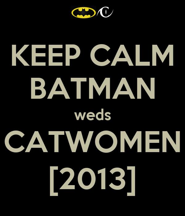 KEEP CALM BATMAN weds CATWOMEN [2013]