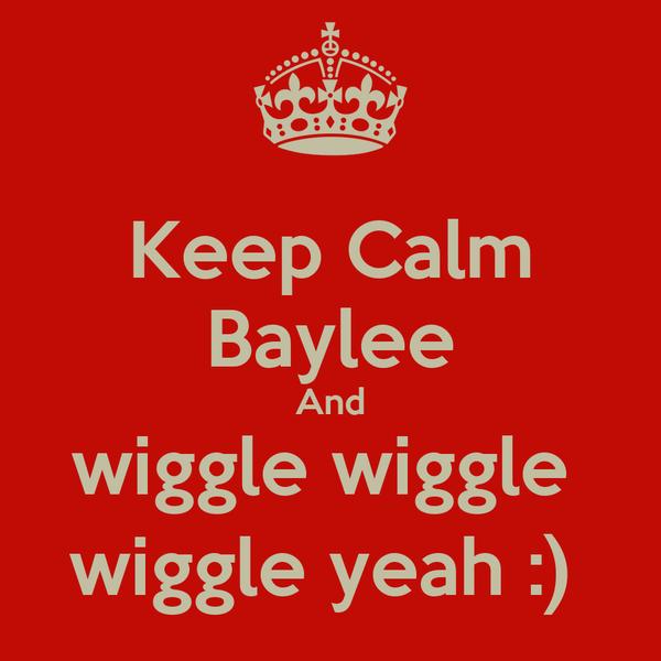Keep Calm Baylee And wiggle wiggle  wiggle yeah :)
