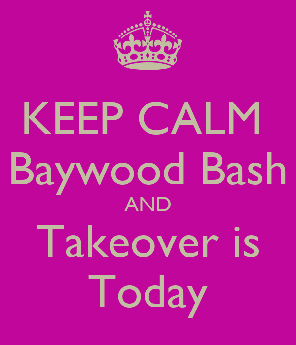 KEEP CALM  Baywood Bash AND Takeover is Today