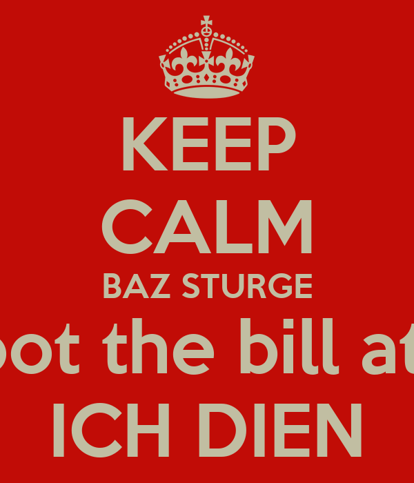 KEEP CALM BAZ STURGE is going to foot the bill at the reunion ICH DIEN