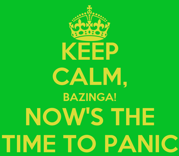 KEEP CALM, BAZINGA! NOW'S THE TIME TO PANIC