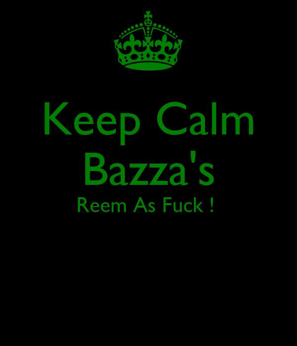 Keep Calm Bazza's Reem As Fuck !