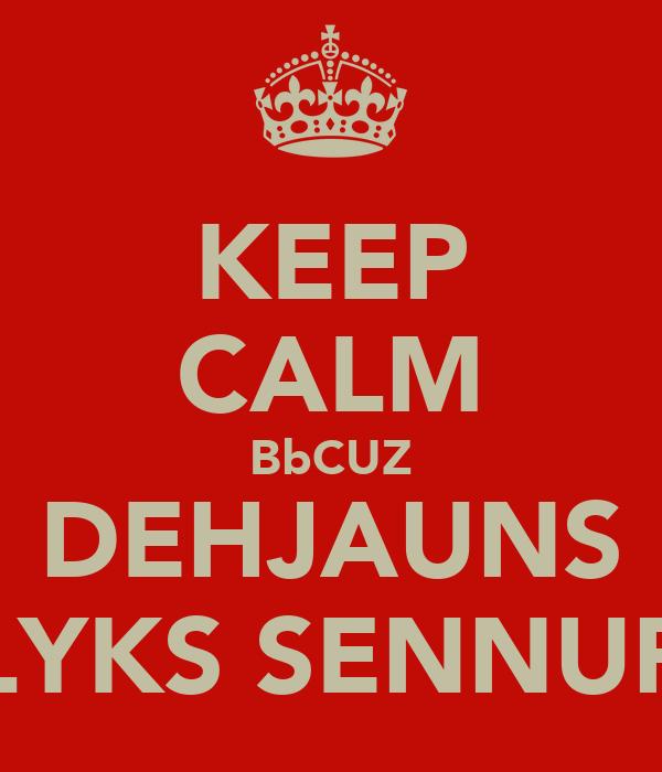 KEEP CALM BbCUZ DEHJAUNS LYKS SENNUR