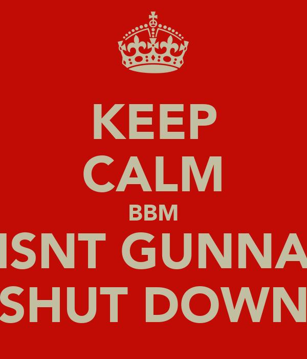 KEEP CALM BBM ISNT GUNNA SHUT DOWN