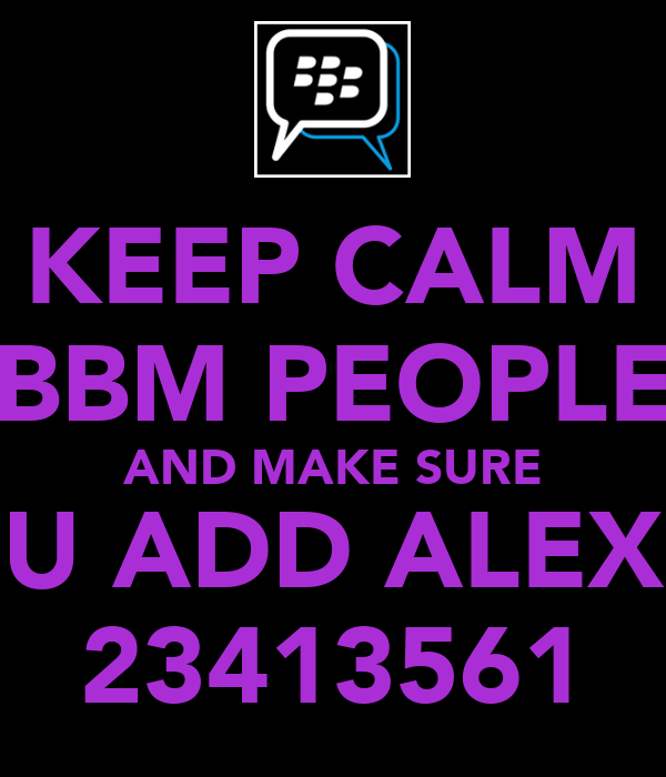 KEEP CALM BBM PEOPLE AND MAKE SURE U ADD ALEX 23413561