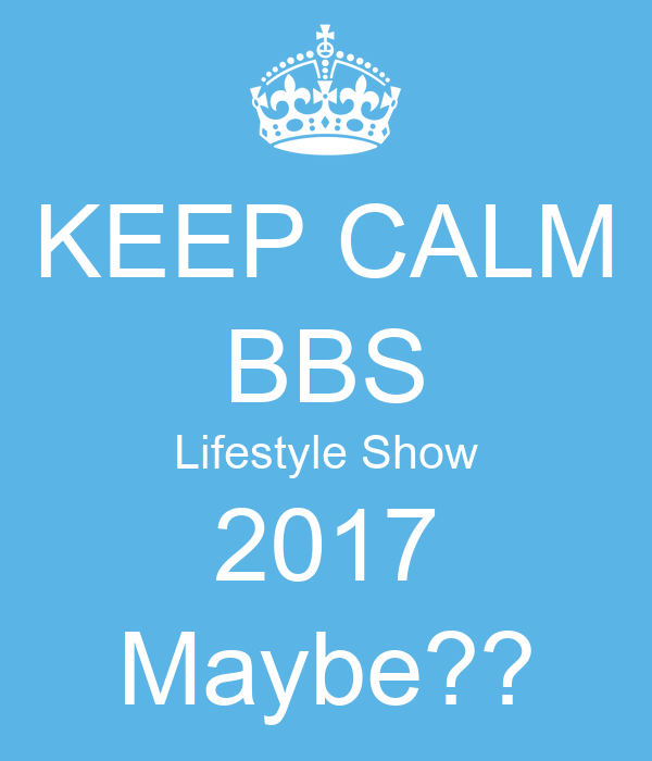 KEEP CALM BBS Lifestyle Show 2017 Maybe??