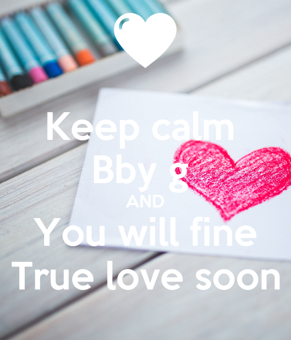 Keep calm  Bby g  AND You will fine True love soon
