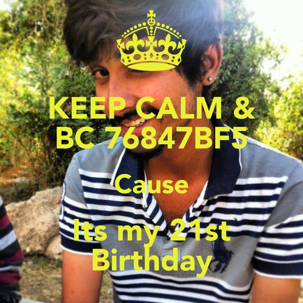 KEEP CALM & BC 76847BF5 Cause Its my 21st Birthday