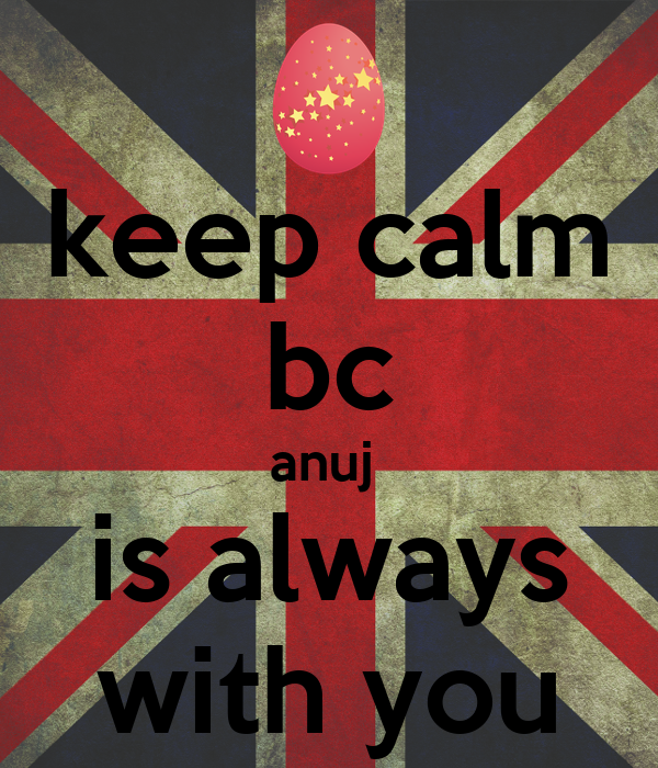keep calm bc anuj  is always with you