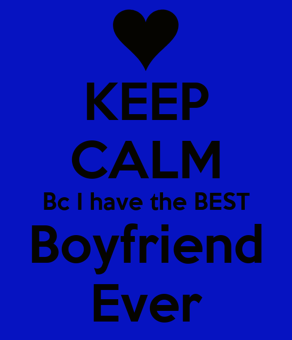 KEEP CALM Bc I have the BEST Boyfriend Ever