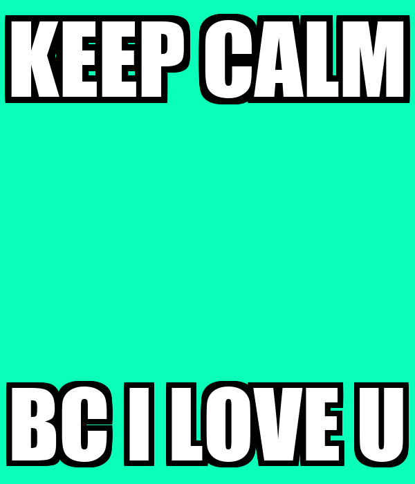 KEEP CALM BC I LOVE U