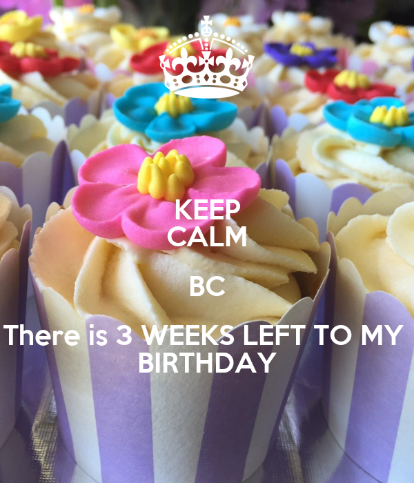 KEEP CALM BC There is 3 WEEKS LEFT TO MY  BIRTHDAY