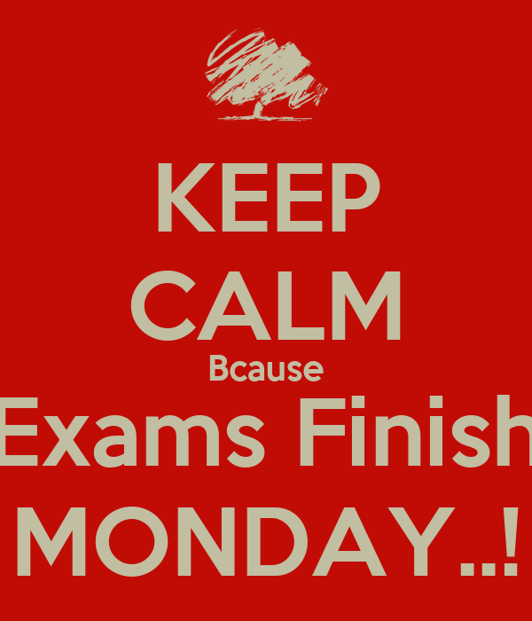 KEEP CALM Bcause Exams Finish MONDAY..!