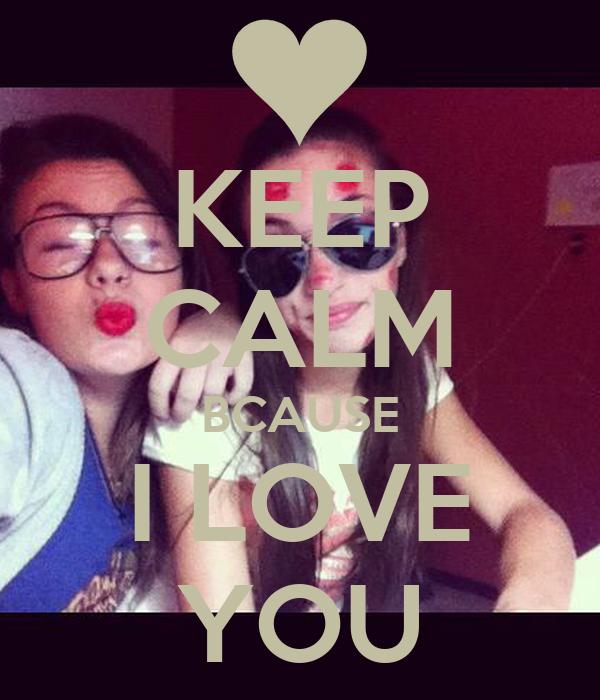 KEEP CALM BCAUSE I LOVE YOU