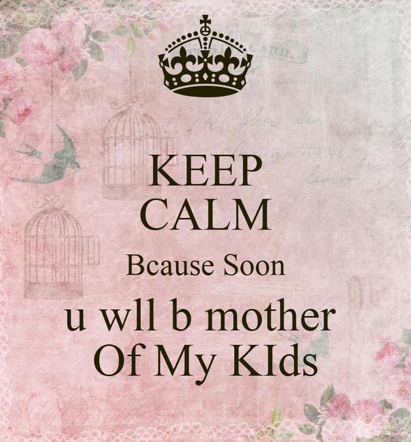 KEEP CALM Bcause Soon u wll b mother  Of My KIds