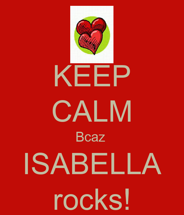 KEEP CALM Bcaz  ISABELLA rocks!