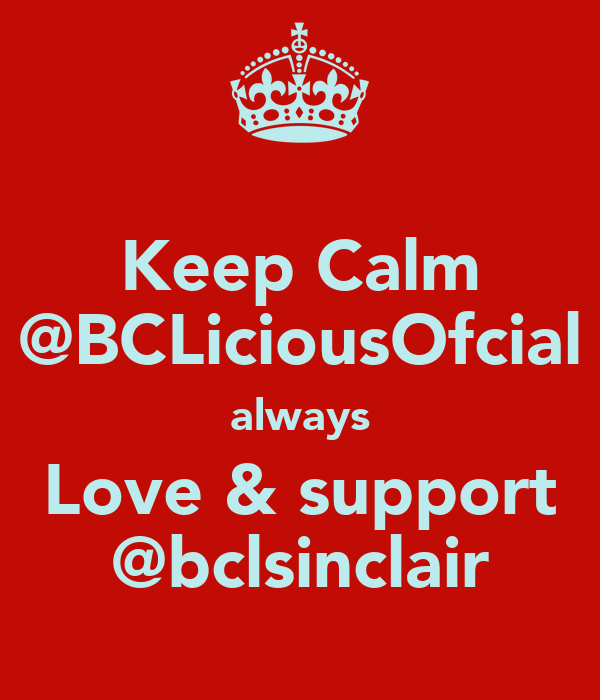 Keep Calm @BCLiciousOfcial always Love & support @bclsinclair