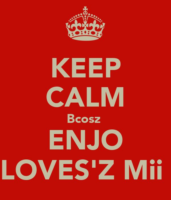 KEEP CALM Bcosz  ENJO LOVES'Z Mii