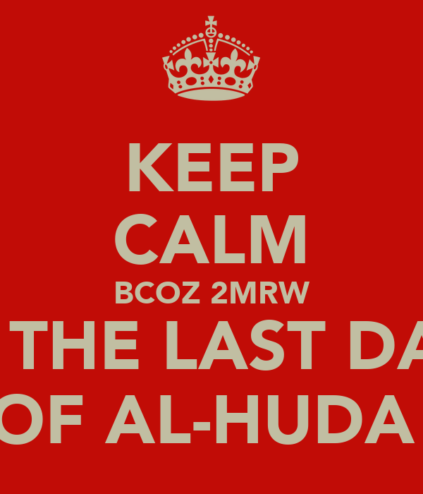 KEEP CALM BCOZ 2MRW IS THE LAST DAY OF AL-HUDA