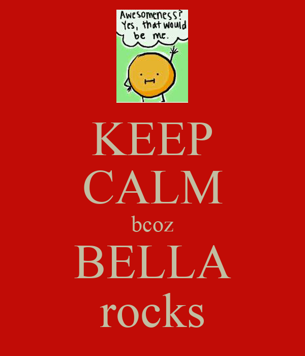 KEEP CALM bcoz BELLA rocks