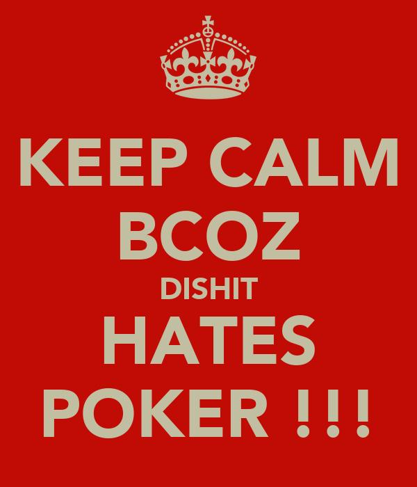 KEEP CALM BCOZ DISHIT HATES POKER !!!
