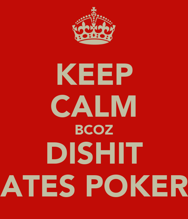 KEEP CALM BCOZ DISHIT HATES POKER !