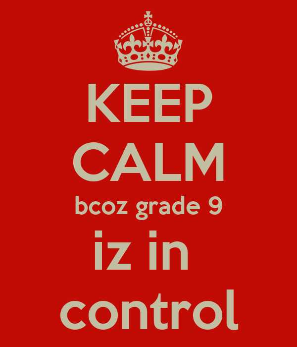 KEEP CALM bcoz grade 9 iz in  control
