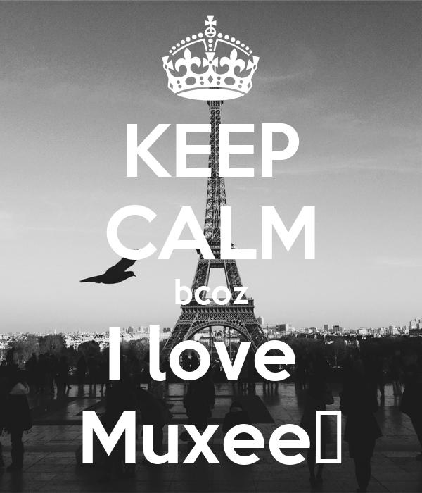 KEEP CALM bcoz I love  Muxee😘