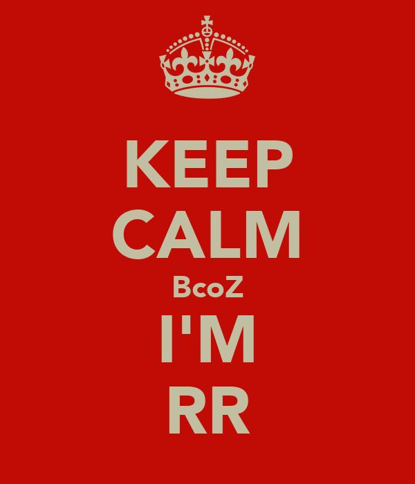 KEEP CALM BcoZ I'M RR