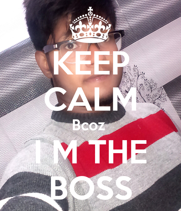 KEEP CALM Bcoz  I M THE BOSS